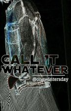 Call It Whatever  by wreckdclaire