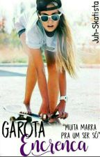 Garota Encrenca (Concluída)  by Juh-Skatista