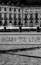 BORN TO LIVE. by TaraRaeks