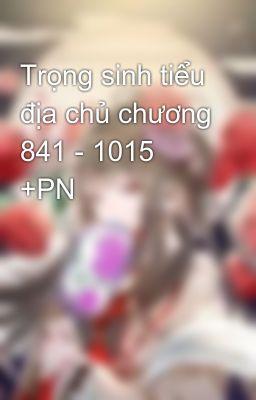 Trọng sinh tiểu địa chủ chương 841 - 1015 +PN
