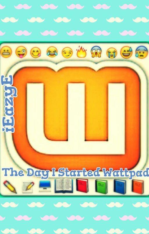 The Day I Started WattPad by iEazyE