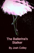 The Ballerinas Stalker by joshc285