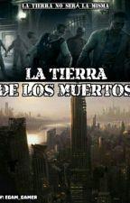 La Tierra De Los Muertos [En Progreso] by Egam_Hardbort