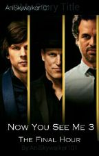 Now You See Me 3: The Final Hour by AniSkywalker101