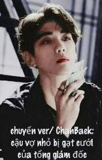Chuyển ver/ChanBaek: Cậu vợ nhỏ bị gạt cưới của tổng giám đốc by Banana_Perverter