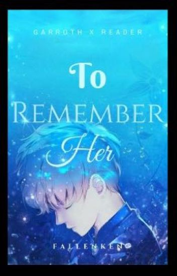 To Remember Her (Garroth X Reader)
