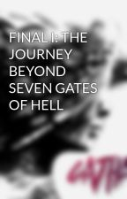 FINAL I: THE JOURNEY BEYOND SEVEN GATES OF HELL by DiabolicalWriters