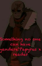 Something No One Can Have Yandere!Papyrus X Reader by -The_Director-