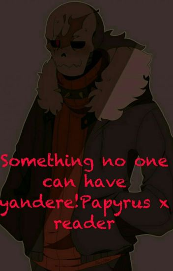 Something No One Can Have Yandere!Papyrus X Reader