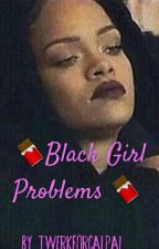 BLACK GIRL PROBLEMS by malumslut