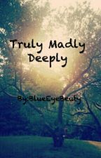 Truly Madly Deeply  by BlueEyeBeuty