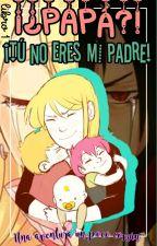 ¡¿PAPÁ?! ¡Tu No Eres Mi Padre! by VaLe_Elias