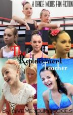 The Replacement Teacher (A Dance Moms Fan fiction) by GIVEMEYOURCOOKIES