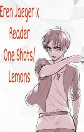 Eren Jaeger x Reader One Shots/Lemons - Eren x Reader - Wattpad