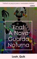 Fnaf A Nova Guarda Noturna (Concluída) by Looh_Quik