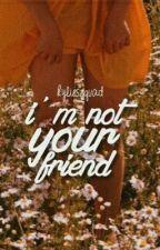 i'm not your friend // z.m  by kylieszquad