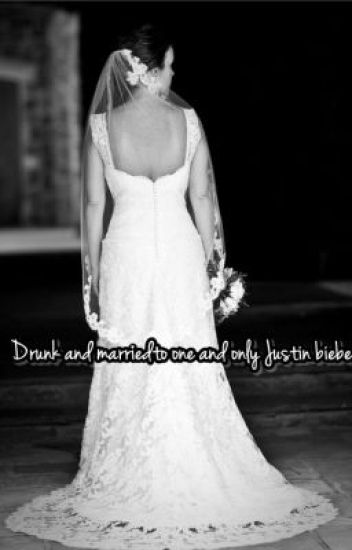 Drunk and married to one and only Justin bieber.