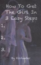 How To Get The Girl In 3 Easy Steps by tnsjiley4life