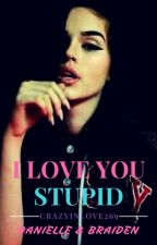 ❤I LOVE YOU STUPID❤ by crazyinlove269