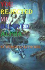 You rejected me beloved alpha by werewolfattacker