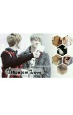 [HUNHAN] Titanium Love - COMPLETED- by haa05_