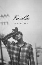  TROUBLE  by Gan_LeeSang