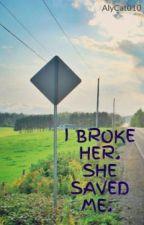 I BROKE HER. SHE SAVED ME. by AlyCat010