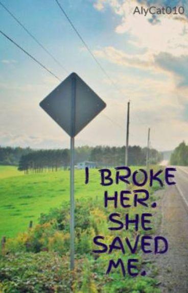 I BROKE HER. SHE SAVED ME.