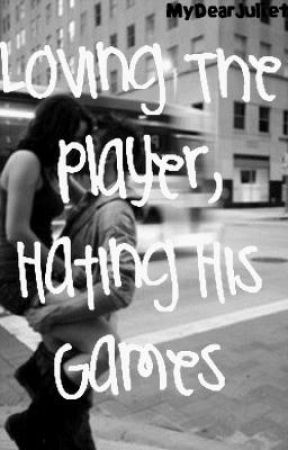Loving The Player, Hating His Games by MyDearJuliet
