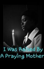 I Was Raised By A Praying Mother by bluelove_xo