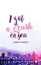 I GOT A CRUSH ON YOU [TAMAT] by paperromance