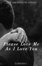 Please Love Me As I Love You (The Architects Series #1) by zamerra