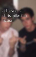 achieved - a chris miles fan fiction  by chrismilesgetwild