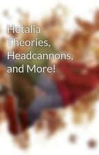Hetalia Theories, Headcannons, and More! by AtomicMapleBurger