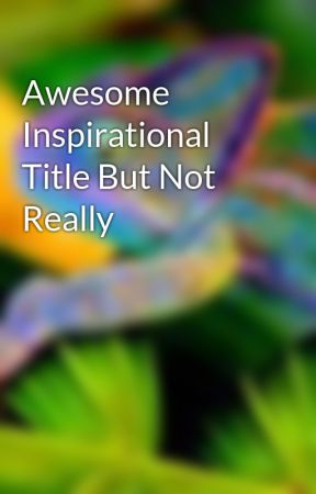 Awesome Inspirational Title But Not Really by SpeedyChameleon