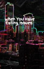When You Have Eating Issues  by Olmali