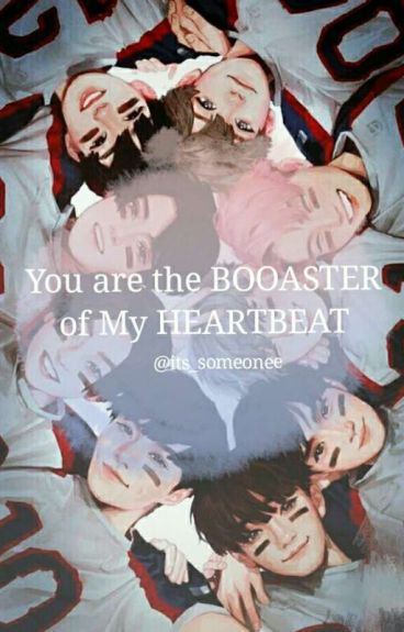 YOU ARE THE BOOASTER OF MY HEARTBEAT [COMPLETED]