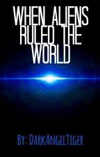 When Aliens Ruled The World by DarkAngelTiger