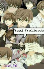 Yaoi Trolleadas (Memes) by MyAccountIsNotOnFire