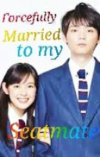 Forcefully Married To My Seatmate by YunaKougami