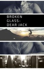 Broken glass-Dear Jack by loressiosmile