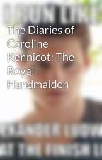 The Diaries of Caroline Kennicot: The Royal Handmaiden by District2Forever