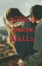 Within These Walls. by Popstarlight