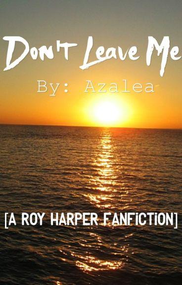 Don't Leave Me (A Roy Harper Fanfiction)