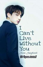 I Can't Live Without You [JUNGKOOK] by Oumnia_Oo