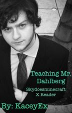 Teaching Mr. Dahlberg (Skydoesminecraft x reader) by KaceyEx