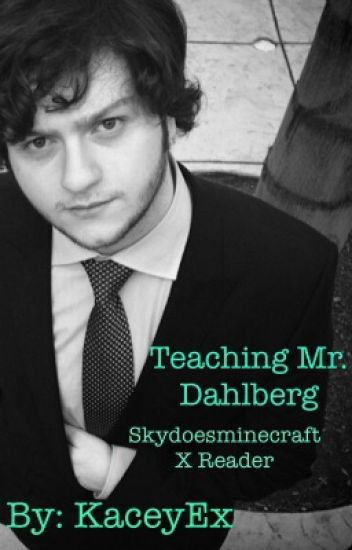 Teaching Mr. Dahlberg (Skydoesminecraft x reader)
