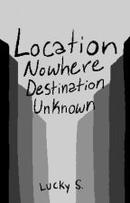 Location Nowhere Destination Unknown by 72dogs37cats1me