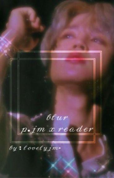 blur // p.jm x reader