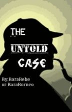 THE UNTOLD CASE by BaraBebe